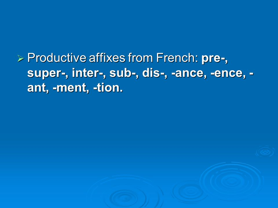  Productive affixes from French: pre-, super-, inter-, sub-, dis-, -ance, -ence, - ant, -ment, -tion.