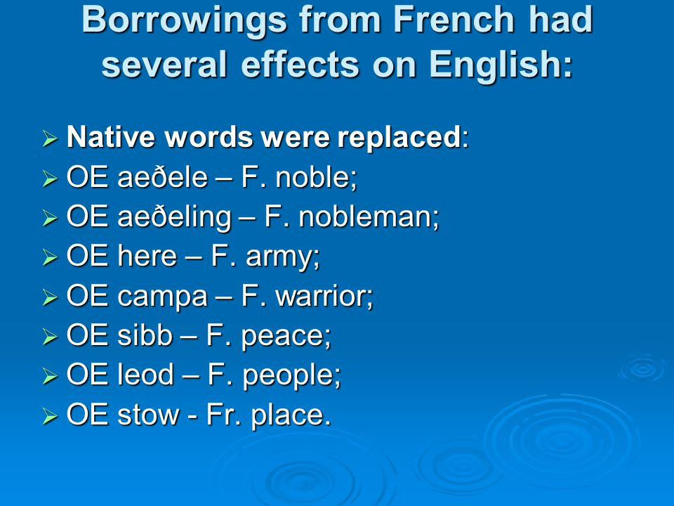 Borrowings from French had several effects on English:  Native words were replaced:  OE aeðele – F.