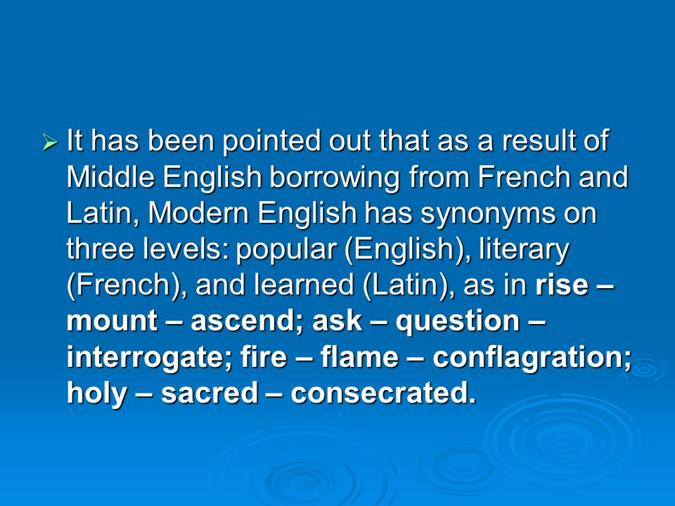  It has been pointed out that as a result of Middle English borrowing from French and Latin, Modern English has synonyms on three levels: popular (English), literary (French), and learned (Latin), as in rise – mount – ascend; ask – question – interrogate; fire – flame – conflagration; holy – sacred – consecrated.