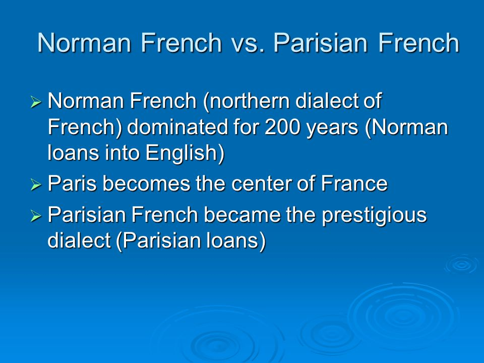 Norman French vs. Parisian French  Norman French (northern dialect of French) dominated for 200 years (Norman loans into English)  Paris becomes the