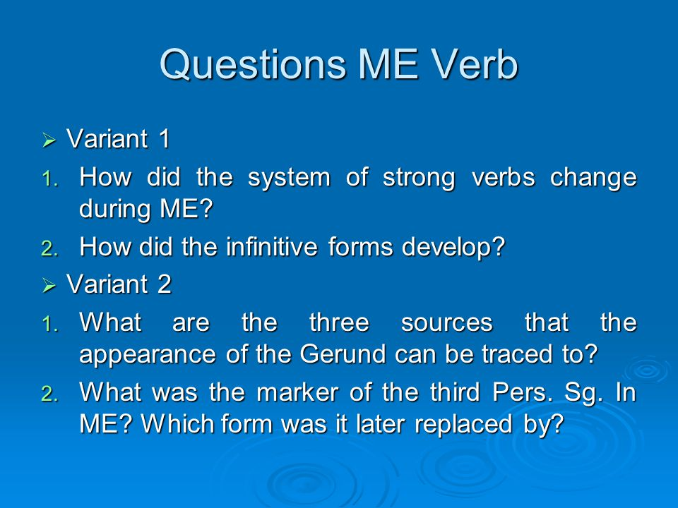 Questions ME Verb  Variant 1 1. How did the system of strong verbs change during ME? 2. How did the infinitive forms develop?  Variant 2 1. What are