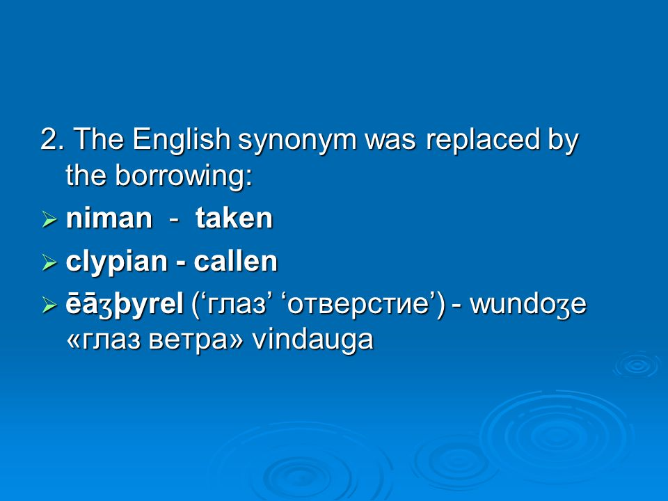 2. The English synonym was replaced by the borrowing:  niman - taken  clypian - callen  ēā ʒ þyrel ('глаз' 'отверстие') - wundo ʒ e «глаз ветра» vi