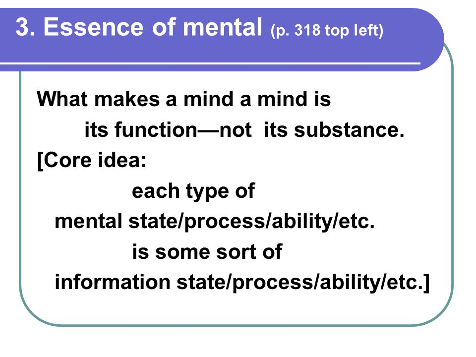 3. Essence of mental (p. 318 top left) What makes a mind a mind is its function—not its substance.