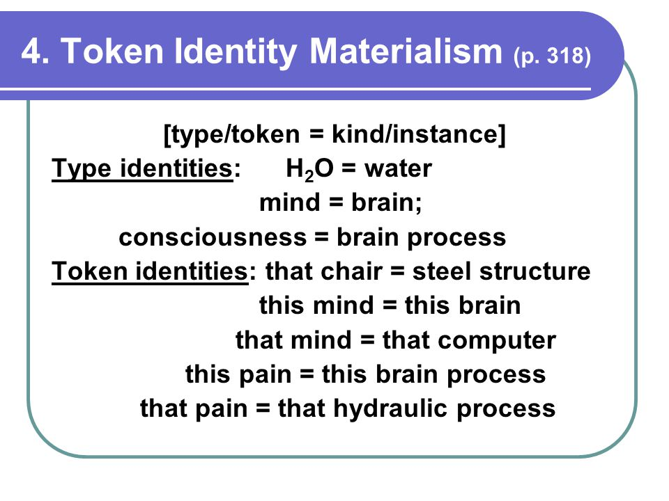 4. Token Identity Materialism (p. 318) [type/token = kind/instance] Type identities: H 2 O = water mind = brain; consciousness = brain process Token i