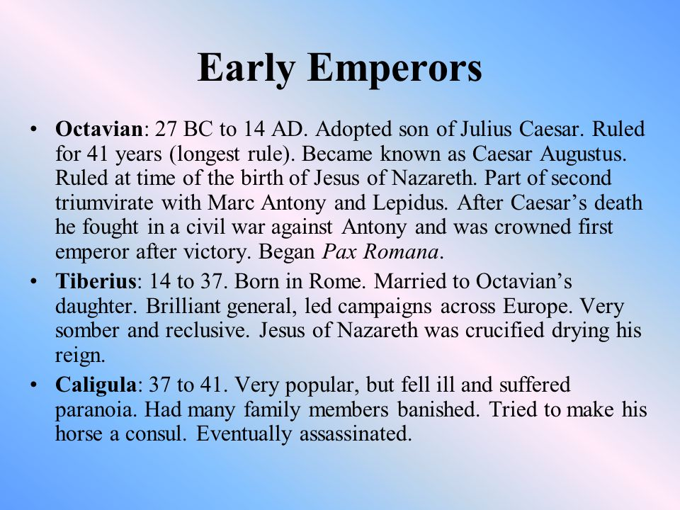 Early Emperors Octavian: 27 BC to 14 AD. Adopted son of Julius Caesar.