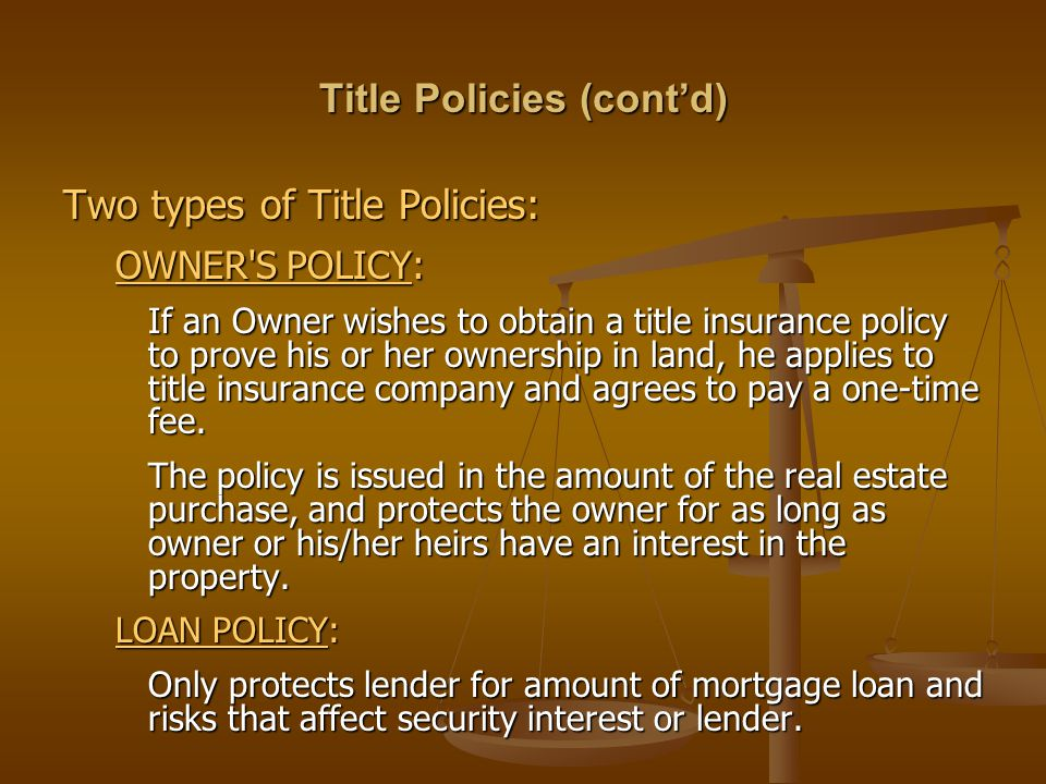 Title Policies (cont'd) Two types of Title Policies: OWNER S POLICY: If an Owner wishes to obtain a title insurance policy to prove his or her ownership in land, he applies to title insurance company and agrees to pay a one-time fee.