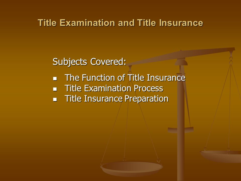 Subjects Covered: The Function of Title Insurance The Function of Title Insurance Title Examination Process Title Examination Process Title Insurance