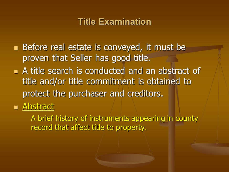 Title Examination Before real estate is conveyed, it must be proven that Seller has good title.