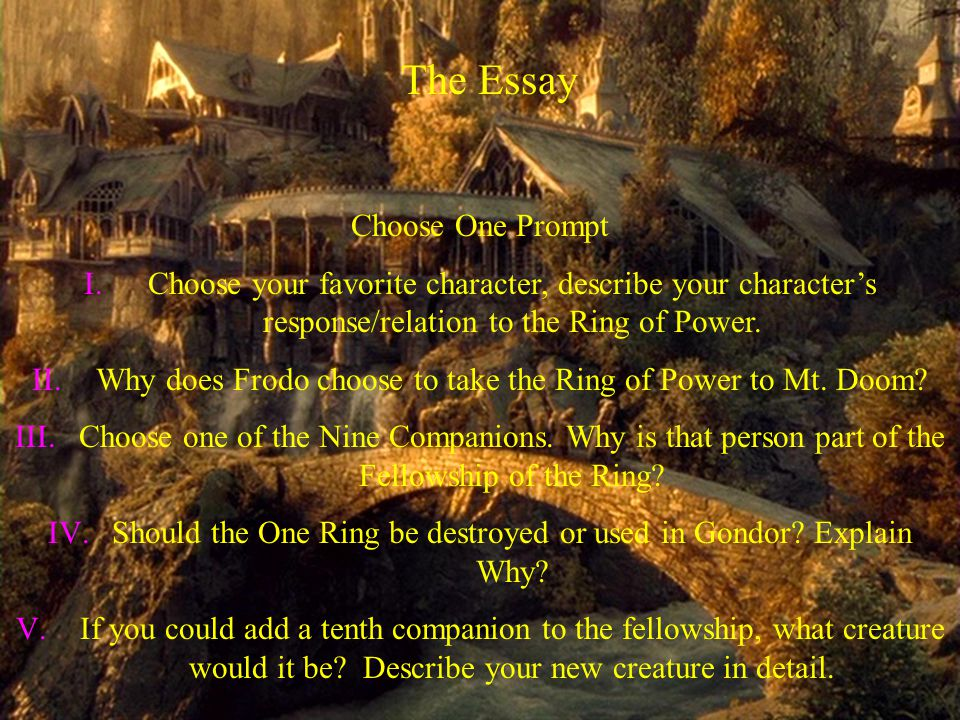 The Essay Choose One Prompt I.Choose your favorite character, describe your character's response/relation to the Ring of Power.