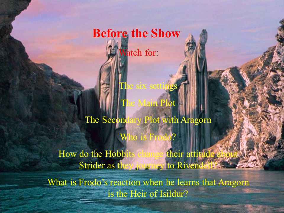 Before the Show Watch for: The six settings The Main Plot The Secondary Plot with Aragorn Who is Frodo.