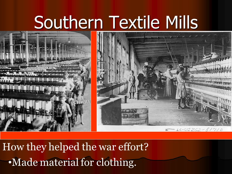 Southern Textile Mills How they helped the war effort? Made material for clothing.