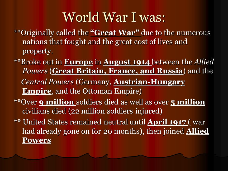 Causes of World War I ***Assassination of Archduke Ferdinand (heir to throne in Austrian-Hungary Empire) in August 1914 by Serbian nationalists--------  starts a chain of events that lead to war 1.