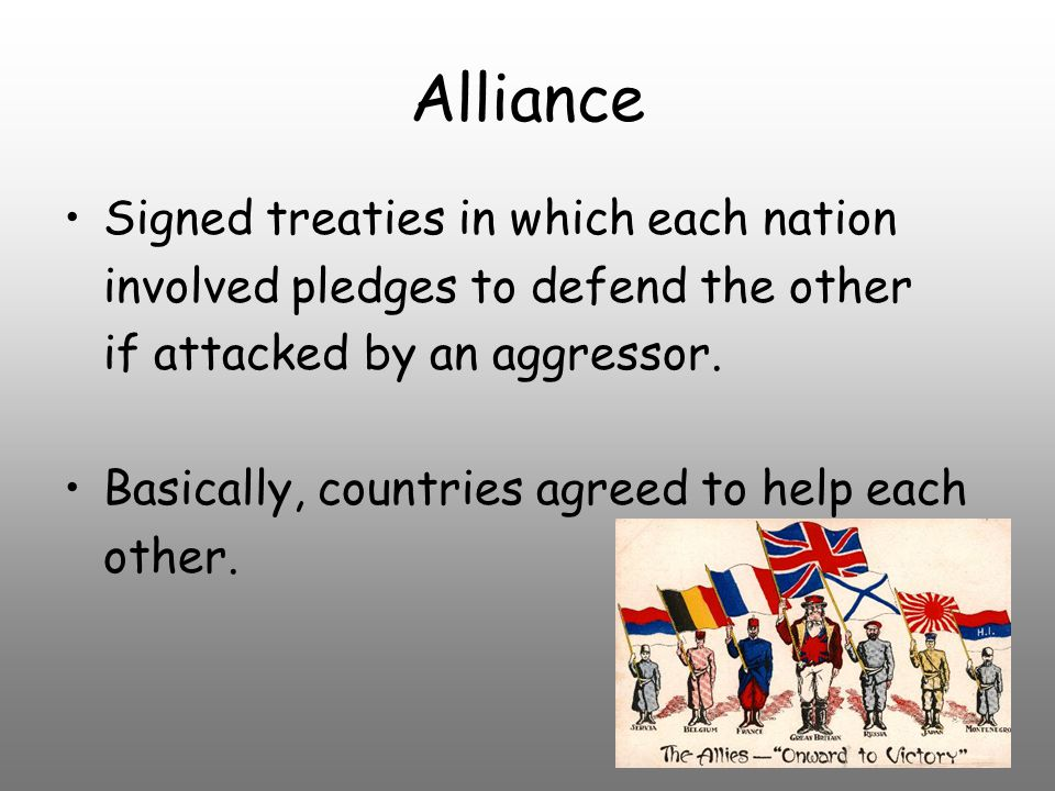 Alliance Signed treaties in which each nation involved pledges to defend the other if attacked by an aggressor.