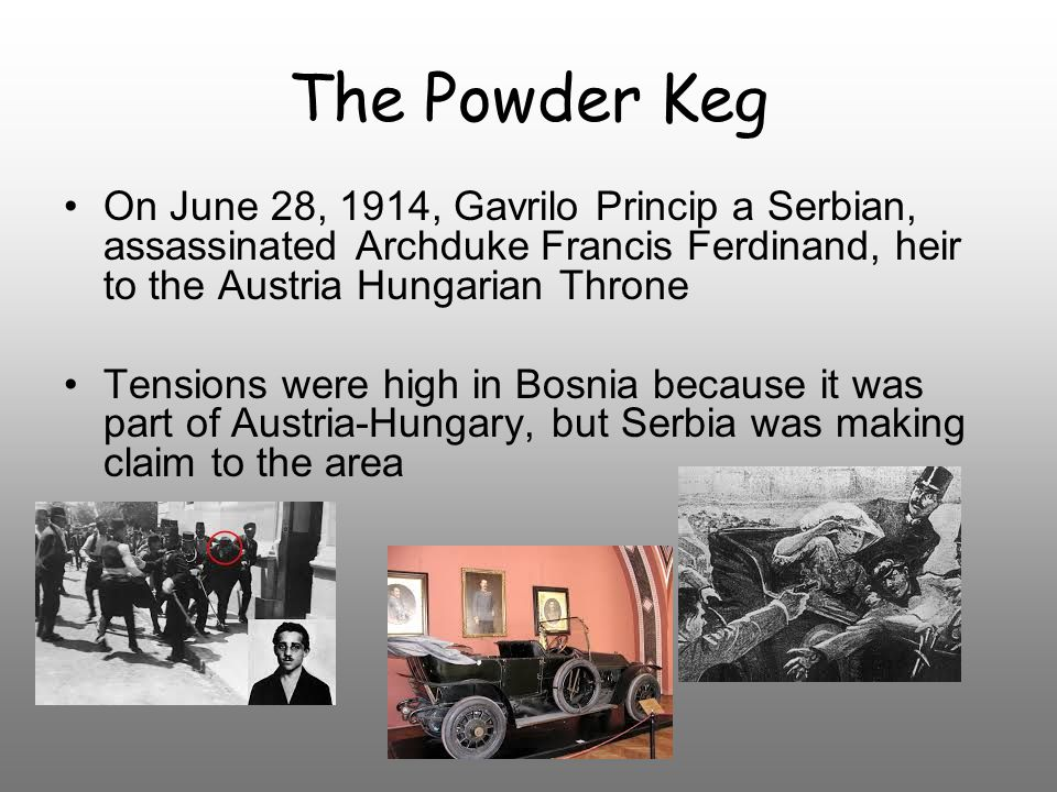 The Powder Keg On June 28, 1914, Gavrilo Princip a Serbian, assassinated Archduke Francis Ferdinand, heir to the Austria Hungarian Throne Tensions were high in Bosnia because it was part of Austria-Hungary, but Serbia was making claim to the area