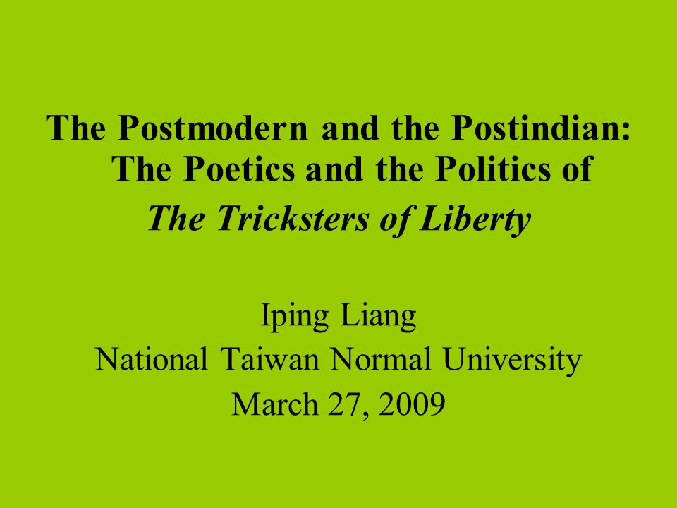 The Postmodern and the Postindian: The Poetics and the Politics of The Tricksters of Liberty Iping Liang National Taiwan Normal University March 27, 2009