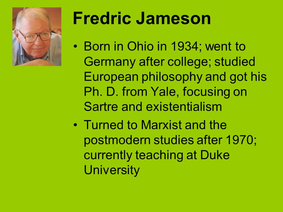 Fredric Jameson Born in Ohio in 1934; went to Germany after college; studied European philosophy and got his Ph.