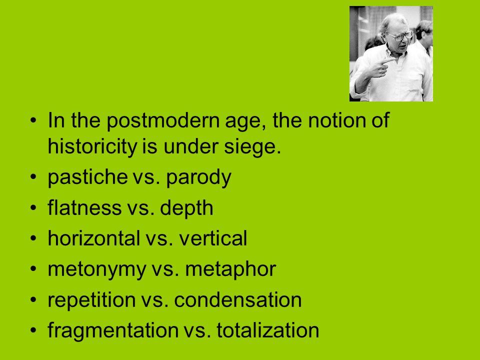 In the postmodern age, the notion of historicity is under siege. pastiche vs. parody flatness vs. depth horizontal vs. vertical metonymy vs. metaphor