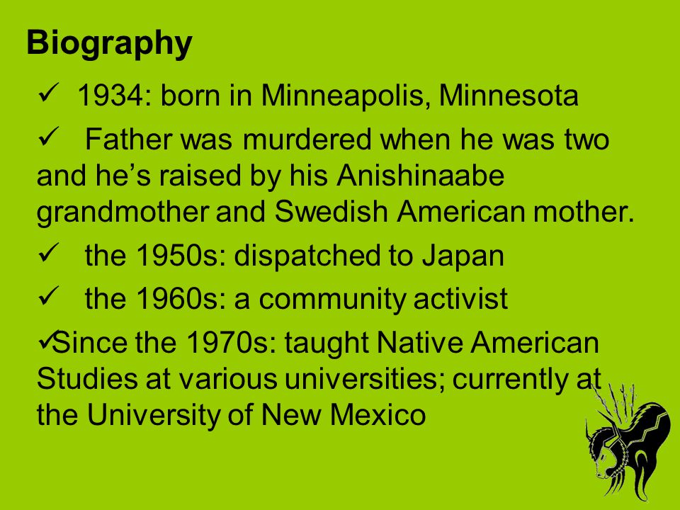 Biography 1934: born in Minneapolis, Minnesota Father was murdered when he was two and he's raised by his Anishinaabe grandmother and Swedish American