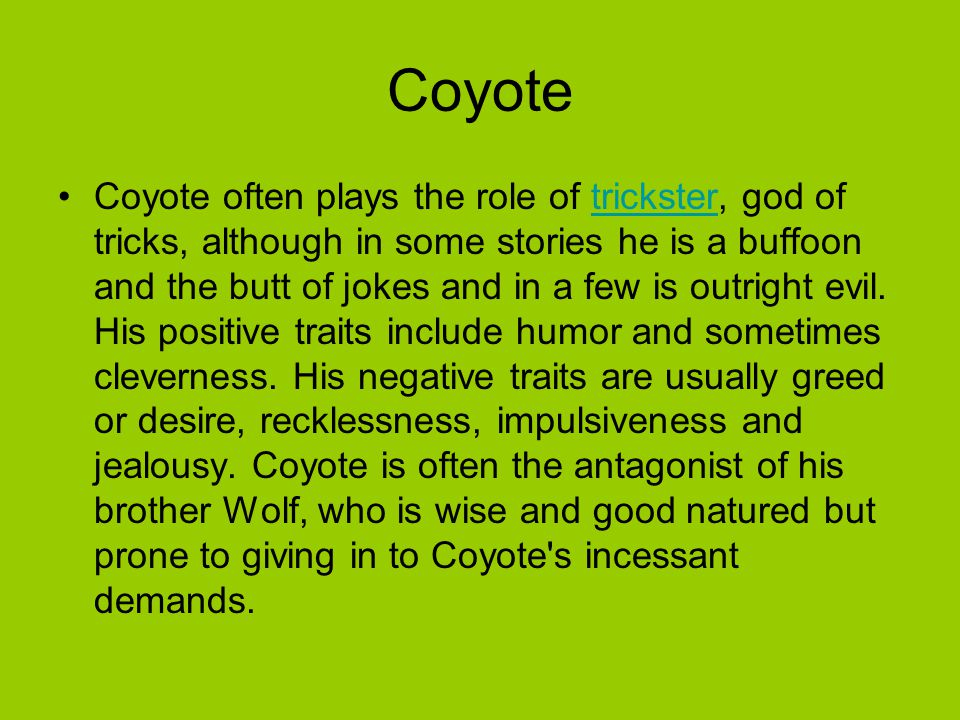 Coyote Coyote often plays the role of trickster, god of tricks, although in some stories he is a buffoon and the butt of jokes and in a few is outright evil.