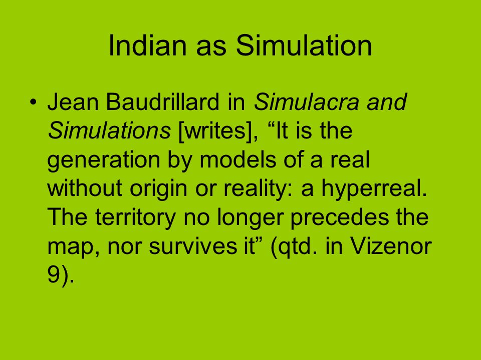 Indian as Simulation Jean Baudrillard in Simulacra and Simulations [writes], It is the generation by models of a real without origin or reality: a hyperreal.