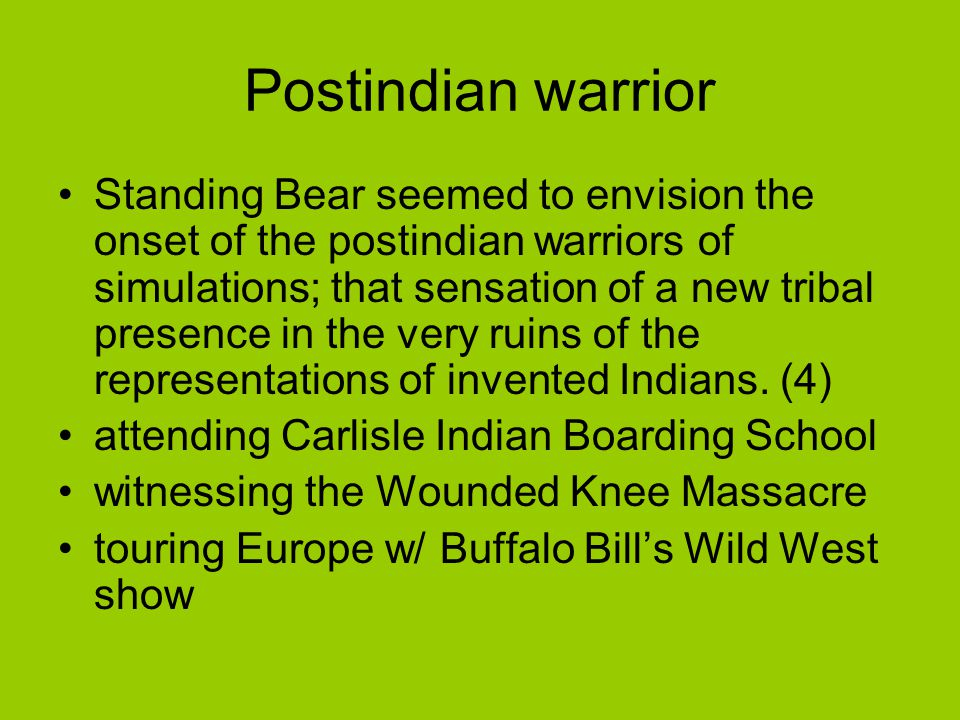 Postindian warrior Standing Bear seemed to envision the onset of the postindian warriors of simulations; that sensation of a new tribal presence in th