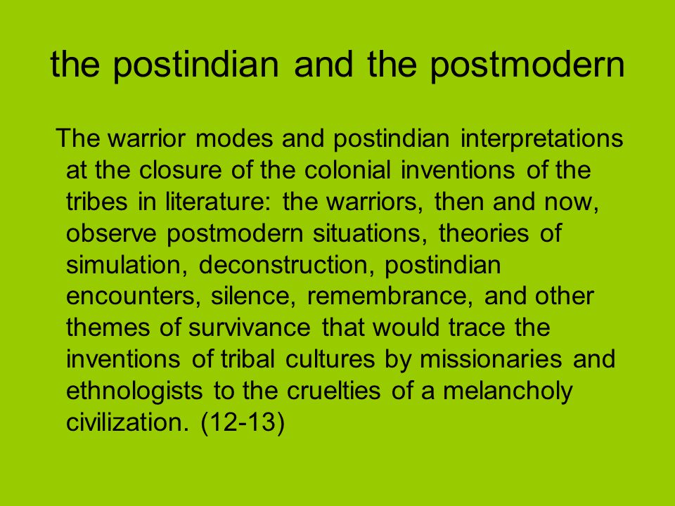 the postindian and the postmodern The warrior modes and postindian interpretations at the closure of the colonial inventions of the tribes in literature: the warriors, then and now, observe postmodern situations, theories of simulation, deconstruction, postindian encounters, silence, remembrance, and other themes of survivance that would trace the inventions of tribal cultures by missionaries and ethnologists to the cruelties of a melancholy civilization.