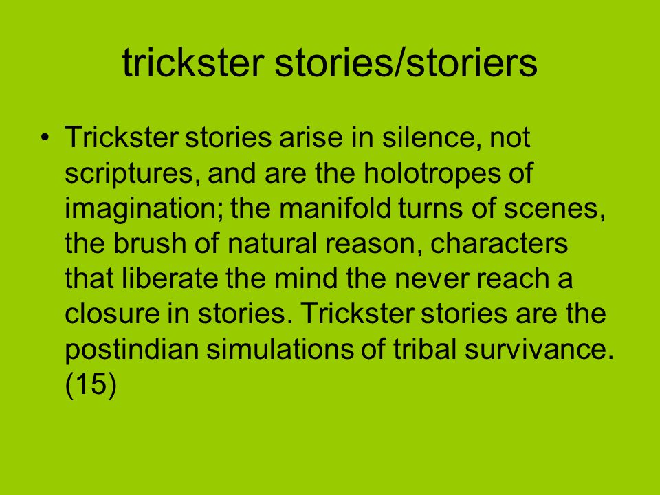 trickster stories/storiers Trickster stories arise in silence, not scriptures, and are the holotropes of imagination; the manifold turns of scenes, the brush of natural reason, characters that liberate the mind the never reach a closure in stories.