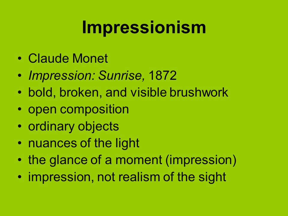Impressionism Claude Monet Impression: Sunrise, 1872 bold, broken, and visible brushwork open composition ordinary objects nuances of the light the glance of a moment (impression) impression, not realism of the sight