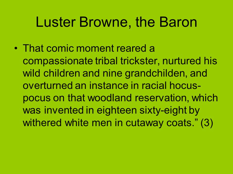 Luster Browne, the Baron That comic moment reared a compassionate tribal trickster, nurtured his wild children and nine grandchilden, and overturned an instance in racial hocus- pocus on that woodland reservation, which was invented in eighteen sixty-eight by withered white men in cutaway coats. (3)