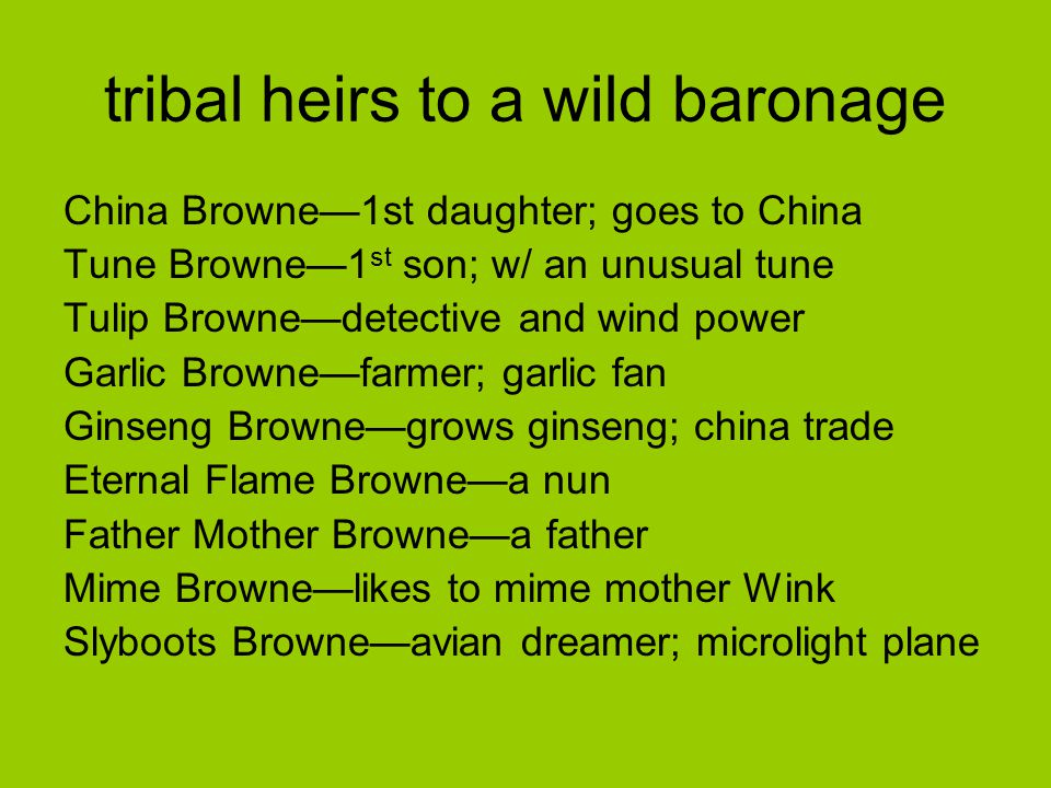 tribal heirs to a wild baronage China Browne—1st daughter; goes to China Tune Browne—1 st son; w/ an unusual tune Tulip Browne—detective and wind power Garlic Browne—farmer; garlic fan Ginseng Browne—grows ginseng; china trade Eternal Flame Browne—a nun Father Mother Browne—a father Mime Browne—likes to mime mother Wink Slyboots Browne—avian dreamer; microlight plane