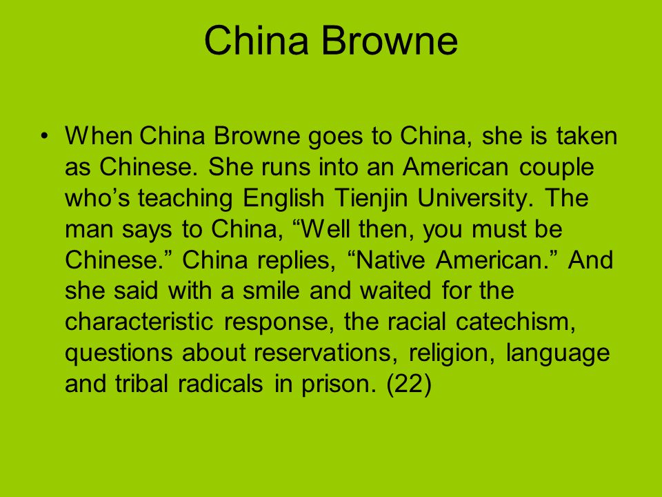 China Browne When China Browne goes to China, she is taken as Chinese. She runs into an American couple who's teaching English Tienjin University. The