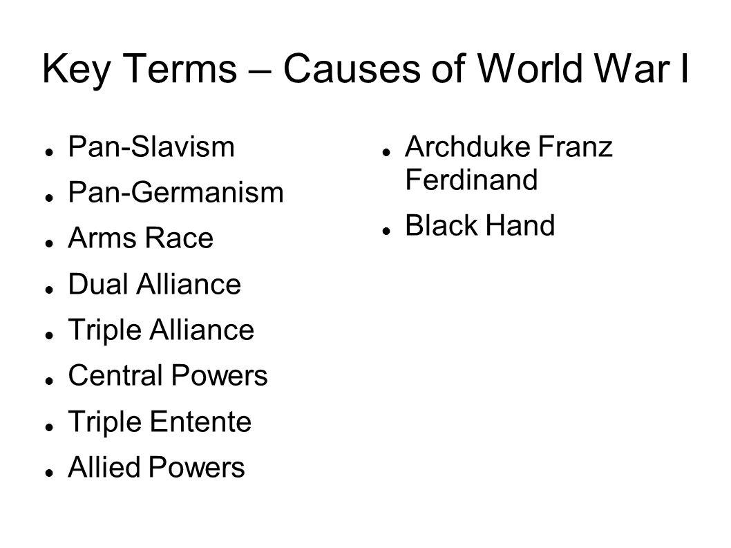 Key Terms – Causes of World War I Pan-Slavism Pan-Germanism Arms Race Dual Alliance Triple Alliance Central Powers Triple Entente Allied Powers Archdu