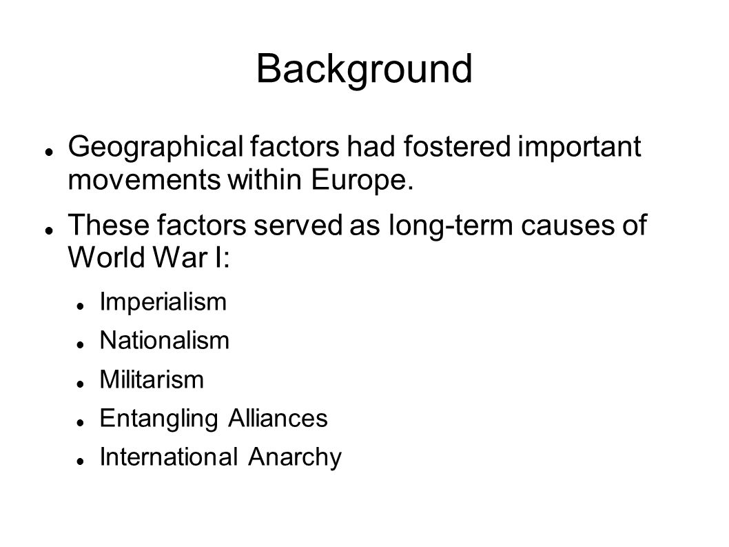 Background Geographical factors had fostered important movements within Europe. These factors served as long-term causes of World War I: Imperialism N