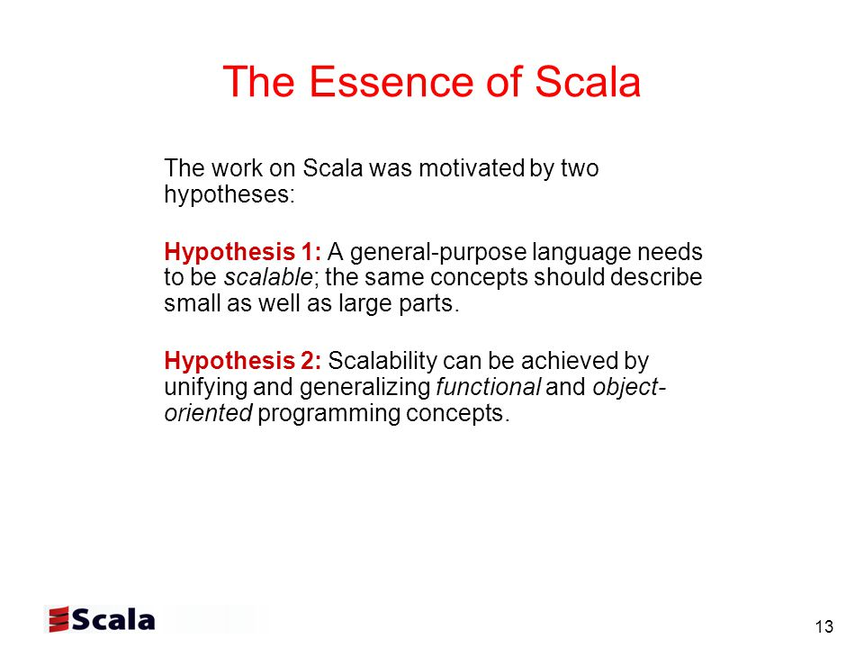 13 The Essence of Scala The work on Scala was motivated by two hypotheses: Hypothesis 1: A general-purpose language needs to be scalable; the same concepts should describe small as well as large parts.