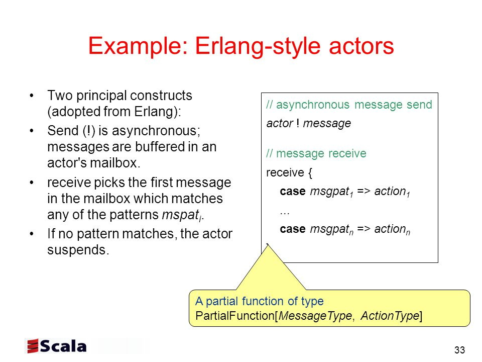 33 Example: Erlang-style actors Two principal constructs (adopted from Erlang): Send (!) is asynchronous; messages are buffered in an actor s mailbox.