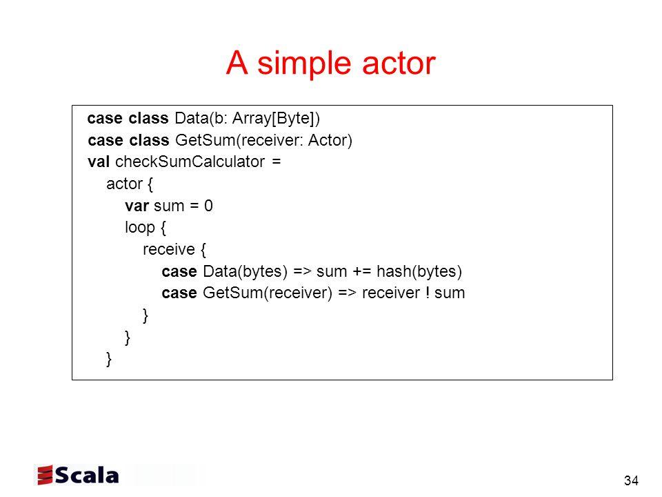 34 A simple actor case class Data(b: Array[Byte]) case class GetSum(receiver: Actor) val checkSumCalculator = actor { var sum = 0 loop { receive { case Data(bytes) => sum += hash(bytes) case GetSum(receiver) => receiver .