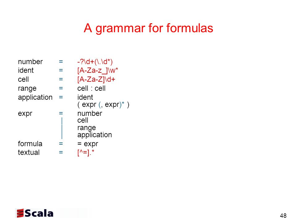 48 A grammar for formulas number= - \d+(\.\d*) ident= [A-Za-z_]\w* cell=[A-Za-Z]\d+ range= cell : cell application=ident ( expr (, expr)* ) expr=number | cell | range | application formula== expr textual=[^=].*