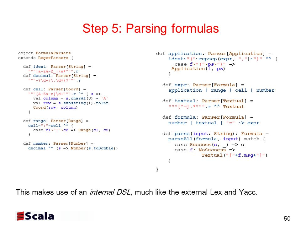 50 Step 5: Parsing formulas object FormulaParsers extends RegexParsers { def ident: Parser[String] = [a-zA-Z_]\w* .r def decimal: Parser[String] = - \d+(\.\d*) .r def cell: Parser[Coord] = [A-Za-z]\d+ .r ^^ { s => val column = s.charAt(0) - A val row = s.substring(1).toInt Coord(row, column) } def range: Parser[Range] = cell~ : ~cell ^^ { case c1~ : ~c2 => Range(c1, c2) } def number: Parser[Number] = decimal ^^ (s => Number(s.toDouble)) def application: Parser[Application] = ident~ ( ~repsep(expr, , )~ ) ^^ { case f~ ( ~ps~ ) => Application(f, ps) } def expr: Parser[Formula] = application | range | cell | number def textual: Parser[Textual] = [^=].* .r ^^ Textual def formula: Parser[Formula] = number | textual | = ~> expr def parse(input: String): Formula = parseAll(formula, input) match { case Success(e, _) => e case f: NoSuccess => Textual( [ +f.msg+ ] ) } This makes use of an internal DSL, much like the external Lex and Yacc.