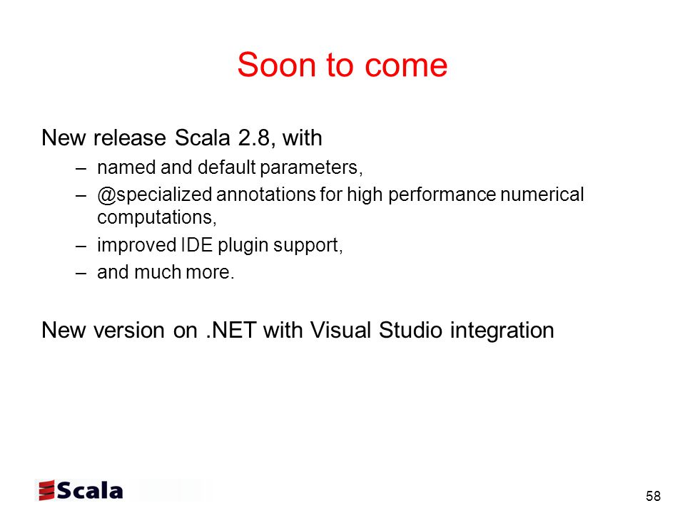 58 Soon to come New release Scala 2.8, with –named and default parameters, –@specialized annotations for high performance numerical computations, –improved IDE plugin support, –and much more.