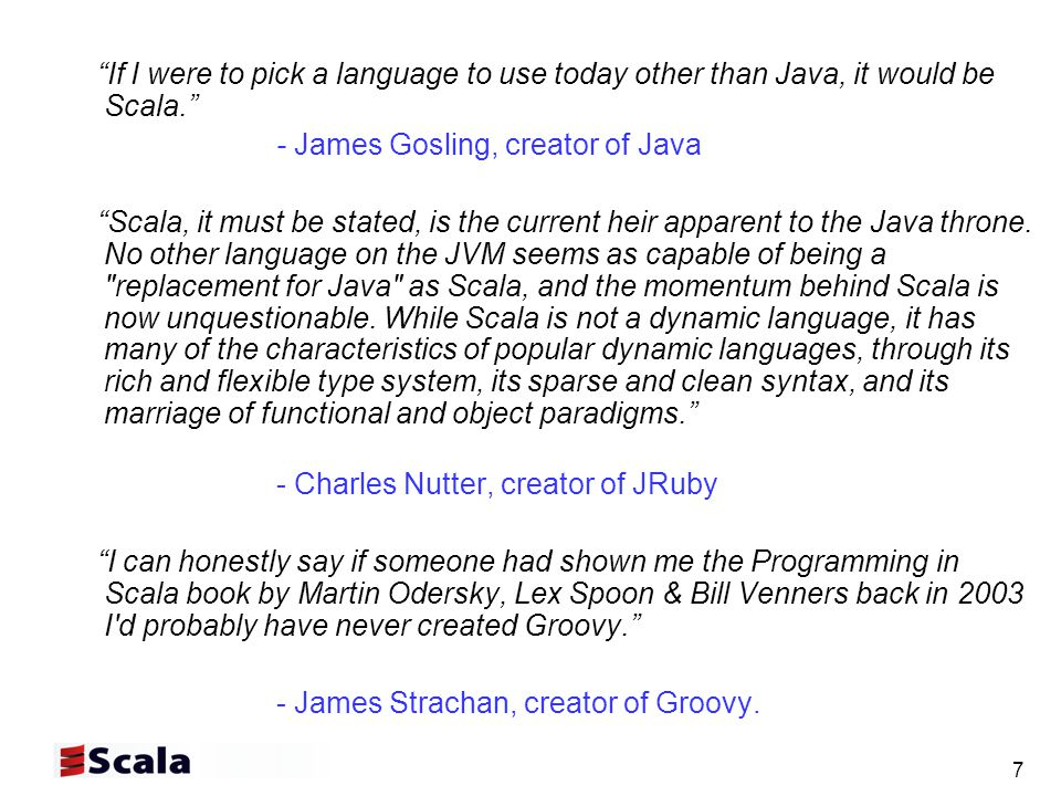 7 If I were to pick a language to use today other than Java, it would be Scala. - James Gosling, creator of Java Scala, it must be stated, is the current heir apparent to the Java throne.
