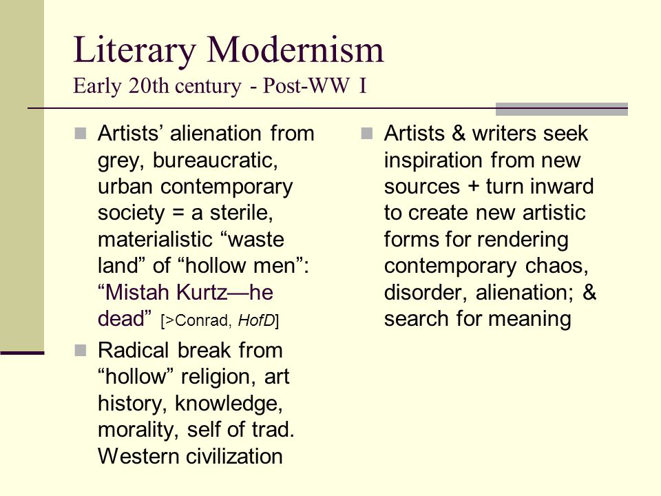 Literary Modernism Early 20th century - Post-WW I Artists' alienation from grey, bureaucratic, urban contemporary society = a sterile, materialistic waste land of hollow men : Mistah Kurtz—he dead [>Conrad, HofD] Radical break from hollow religion, art history, knowledge, morality, self of trad.