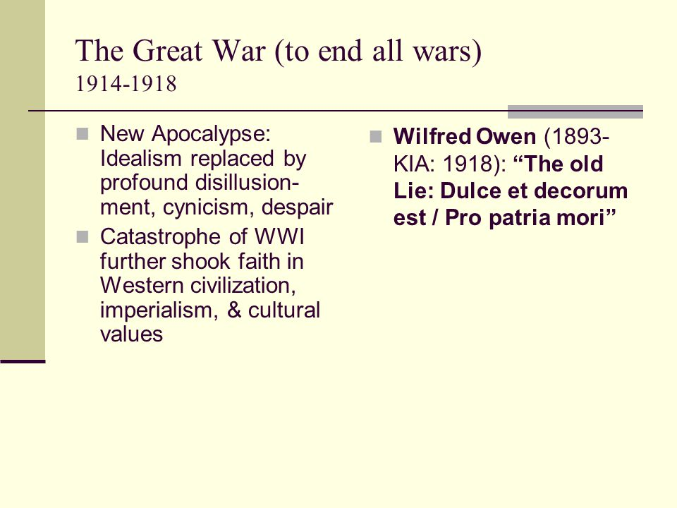 The Great War (to end all wars) 1914-1918 New Apocalypse: Idealism replaced by profound disillusion- ment, cynicism, despair Catastrophe of WWI further shook faith in Western civilization, imperialism, & cultural values Wilfred Owen (1893- KIA: 1918): The old Lie: Dulce et decorum est / Pro patria mori