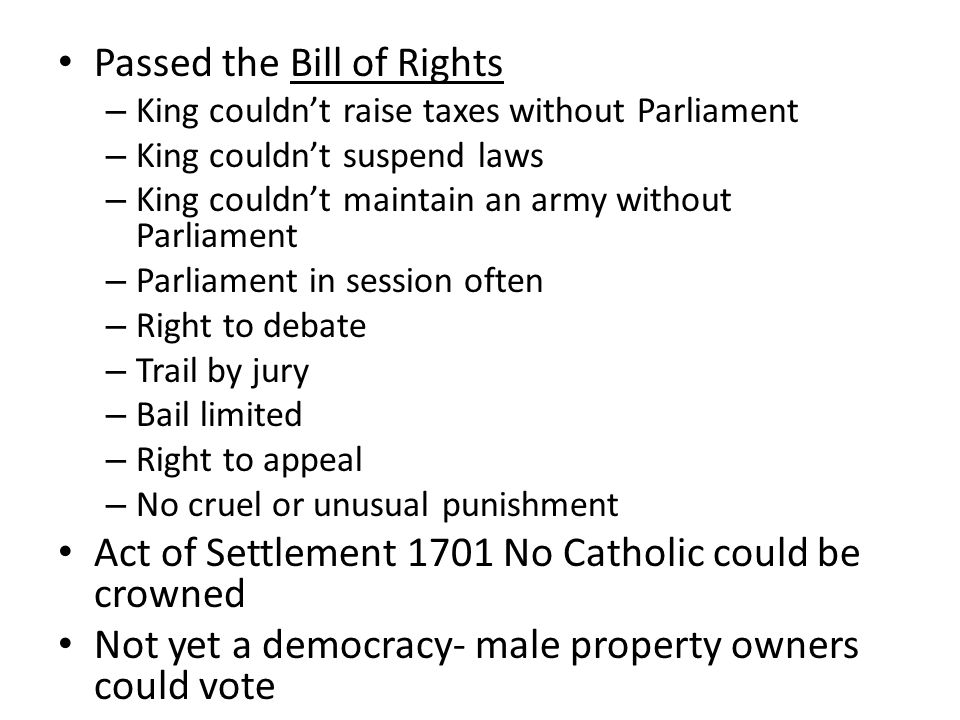 Passed the Bill of Rights – King couldn't raise taxes without Parliament – King couldn't suspend laws – King couldn't maintain an army without Parliam
