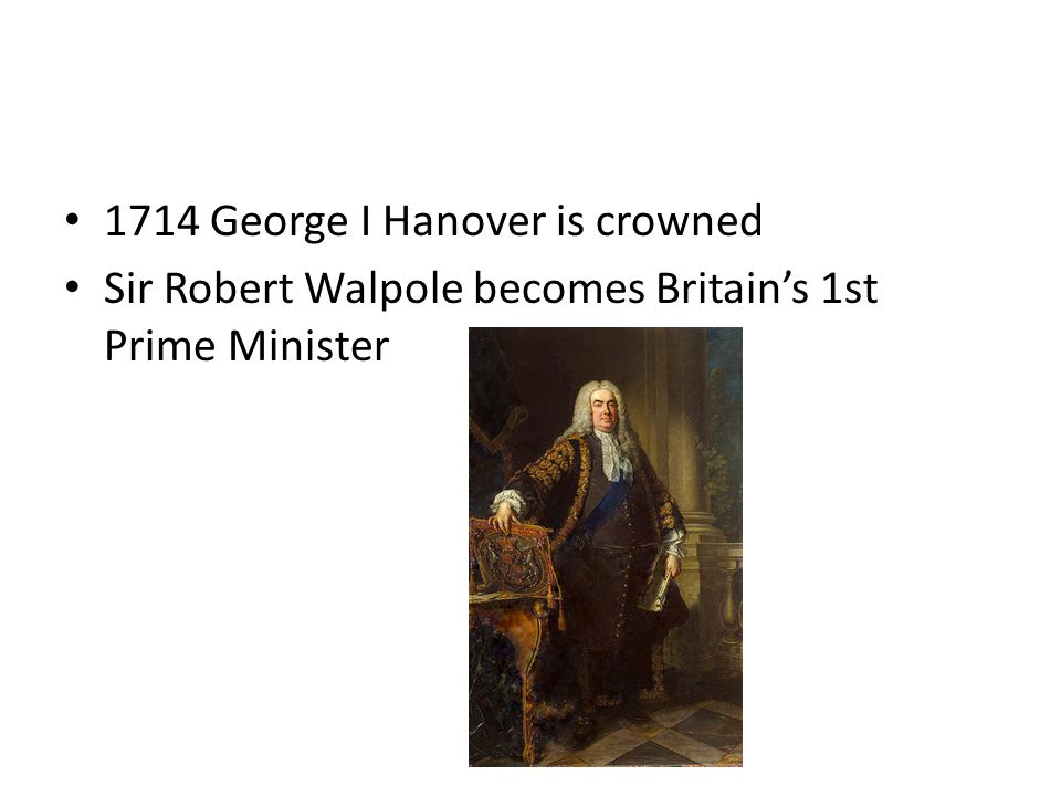 1714 George I Hanover is crowned Sir Robert Walpole becomes Britain's 1st Prime Minister