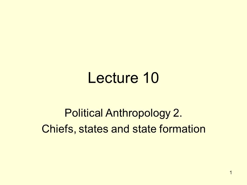 1 Lecture 10 Political Anthropology 2. Chiefs, states and state formation