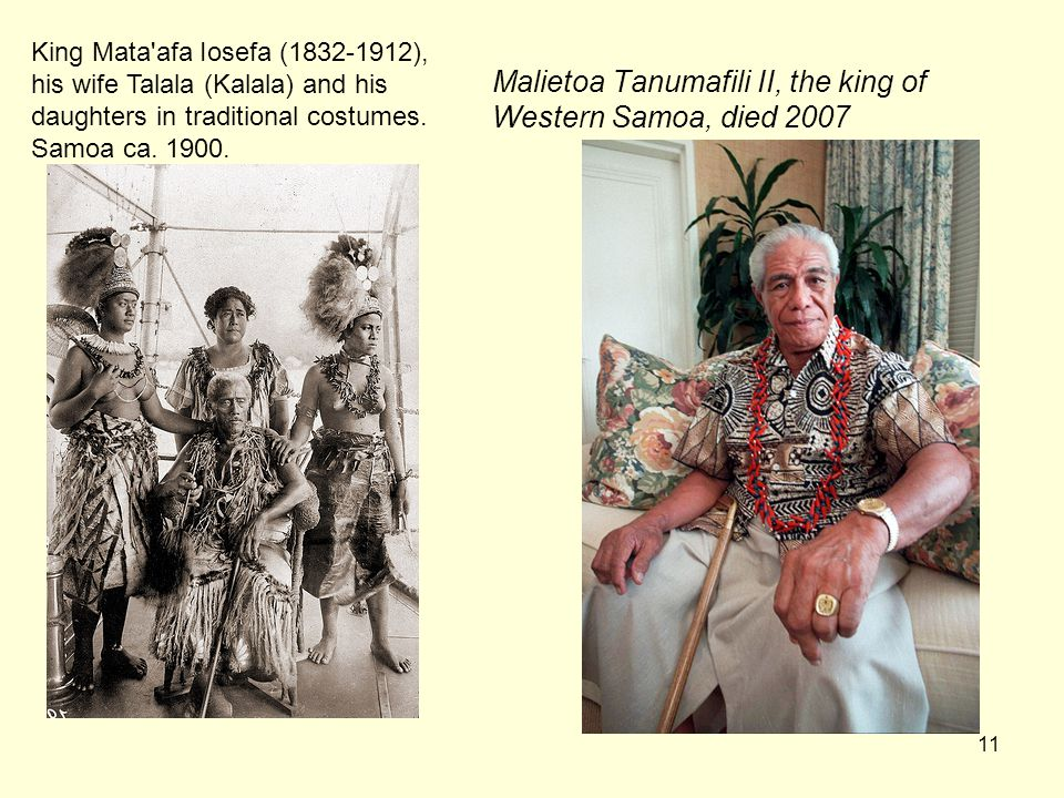 11 Malietoa Tanumafili II, the king of Western Samoa, died 2007 King Mata afa Iosefa (1832-1912), his wife Talala (Kalala) and his daughters in traditional costumes.