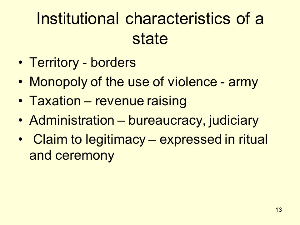 13 Institutional characteristics of a state Territory - borders Monopoly of the use of violence - army Taxation – revenue raising Administration – bureaucracy, judiciary Claim to legitimacy – expressed in ritual and ceremony