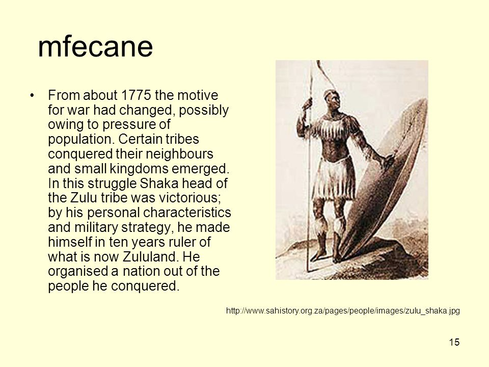 15 mfecane From about 1775 the motive for war had changed, possibly owing to pressure of population.