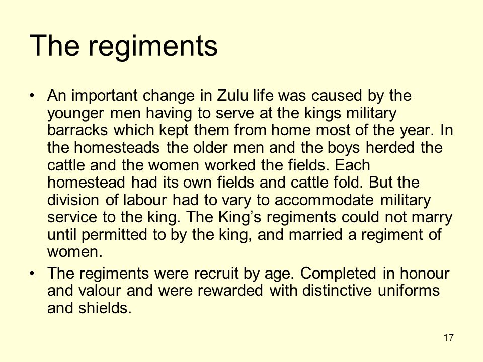 17 The regiments An important change in Zulu life was caused by the younger men having to serve at the kings military barracks which kept them from ho