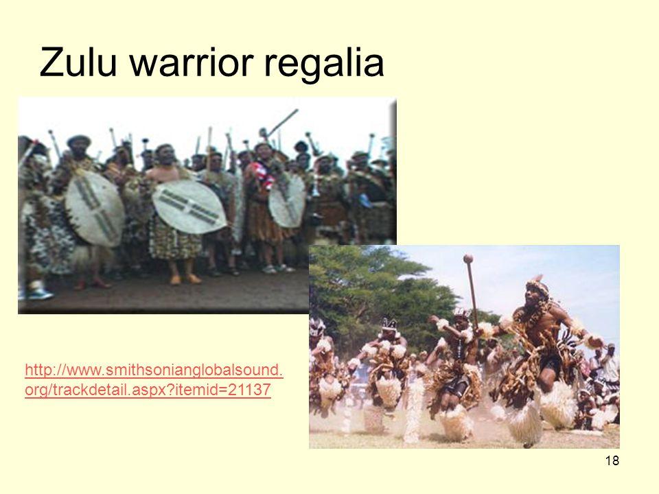 18 Zulu warrior regalia http://www.smithsonianglobalsound. org/trackdetail.aspx?itemid=21137